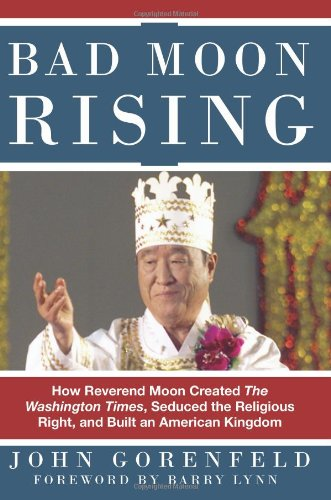 Bad Moon Rising: How Reverend Moon Created the Washington Times, Seduced the Religious Right, and Built an American Kingdom: John Gorenfeld: 9780979482236: Amazon.com: Books