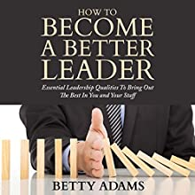 How to Become a Better Leader: Essential Leadership Qualities to Bring out the Best in You and Your Staff (       UNABRIDGED) by Betty Adams Narrated by Violet Meadow