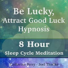 Be Lucky, Attract Good Luck Hypnosis: 8 Hour Sleep Cycle Meditation Speech by Joel Thielke, Catherine Perry Narrated by Catherine Perry