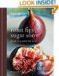 Roast Figs, Sugar Snow: Food to Warm...