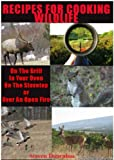 Recipes For Cooking Wildlife (On the Grill, In Your Oven, On the Stovetop or Over An Open fire)