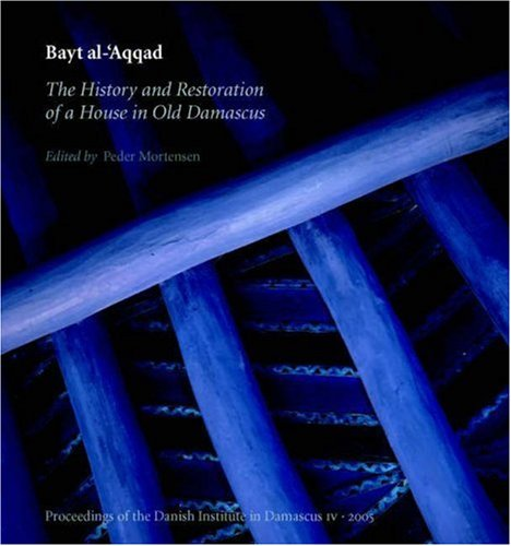 Bayt Al-'Aqqad: The History and Restoration of a House in Old Damascus (Proceedings of the Danish Institute in Damascus)