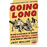 Going Long : The Wild Ten Year Saga of the Renegade American Football League in the Words of Those Who Lived It ~ Jeff Miller
