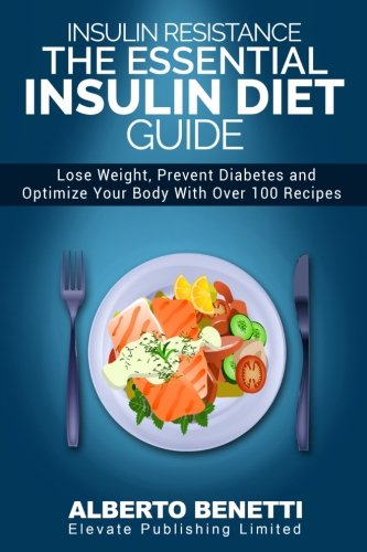 Insulin Resistance: The Essential Insulin Diet Guide to Lose Weight, Prevent Diabetes and Optimize Your Body – With Over 100 Recipes