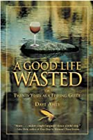 A Good Life Wasted: or Twenty Years as a Fishing Guide