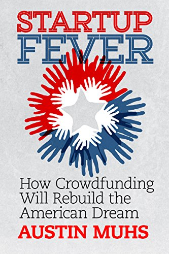 Austin Muhs - Startup Fever: How Crowdfunding Will Rebuild the American
