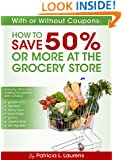 With or Without Coupons: How to Save 50% or More at the Grocery Store: How to Save Money on Groceries With or Without Coupons