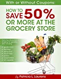 With or Without Coupons: How to Save 50% or More at the Grocery Store