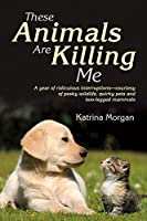 These Animals Are Killing Me: A Year of Ridiculous True-Life Interruptions
