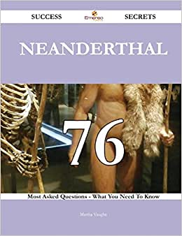 Neanderthal 76 Success Secrets: 76 Most Asked Questions On Neanderthal - What You Need To Know