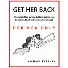 Get Her Back: For Men Only: A Complete Step-by-Step Guide on How to Get Your Ex Girlfriend Back and Keep Her for Good Audiobook by Michael Sweeney Narrated by Edward A Haver IV