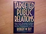 Targeted Public Relations: How to Get Thousands of Dollars of Free Publicity for Your Product, Service, Organization, or Idea (080501974X) by Bly, Robert W.