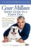 Cesar Millans Short Guide to a Happy Dog: 98 Essential Tips and Techniques