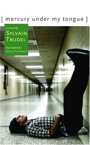 Mercury Under My Tongue: A Novel, Sylvain Trudel