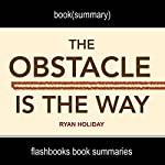 Summary and Analysis: The Obstacle Is the Way by Ryan Holiday |  FlashBooks Book Summaries