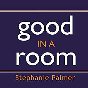 Good in a Room - How to Sell Yourself (and Your Ideas) and Win Over Any Audience  - Stephanie Palmer