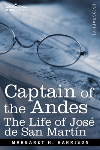 Captain of the Andes: The Life of José de San Martín, Liberator of Argentina, Chile and Peru