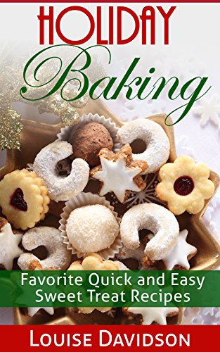 Holiday Baking: Favorite Quick and Easy Sweet Treat Recipes by Louise Davidson