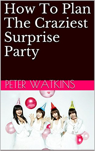 How To Plan The Craziest Surprise Party by Peter Watkins