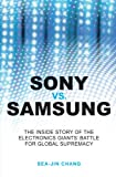 Sony vs Samsung: The Inside Story of the Electronics Giants' Battle For Global Supremacy