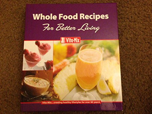 WHOLE FOOD RECIPES FOR BETTER LIVING by Vita-mix
