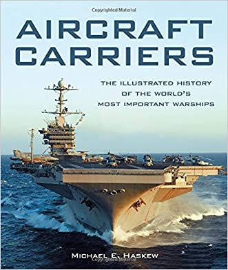 Aircraft Carriers: The Illustrated History of the World's Most Important Warships written by Michael E. Haskew