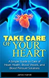 Take Care of Your Heart: A Simple Guide to Care of Heart Health, Blood Vessels, and Blood Pressure Solutions (Heart Health, Heart Healthy, Blood Pressure, ... Heart Disease, Cardiology, Hypertension)