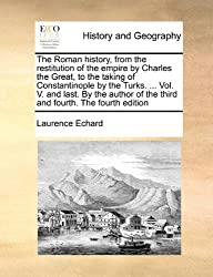 The Roman History, from the Restitution of the Empire by Charles the Great, to the Taking of Constantinople by the Turks. ... Vol. V. and Last. by the ... of the Third and Fourth. the Fourth Edition