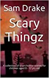 Scary Thingz: A collection of short horror stories for children aged 8 - 12 yrs old