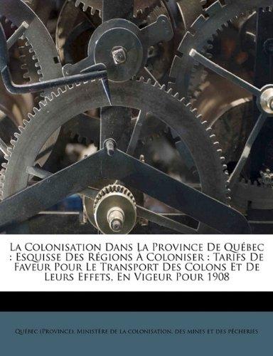 La colonisation dans la province de Québec: esquisse des régions à coloniser : tarifs de faveur pour le transport des colons et de leurs effets, en vigeur pour 1908
