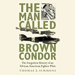 The Man Called Brown Condor: The Forgotten History of an African American Fighter Pilot | [Thomas E. Simmons]