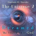 The Universe I Dreamed: The Final Word of God   Damon K. Gorski
