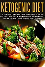 Ketogenic Diet: 7 Day Low Carb Ketogenic Diet Meal Plan To Getting Lean And Burn Fat-Learn The Right Way To Lose Fat Fast With A Non Carb Keto Diet
