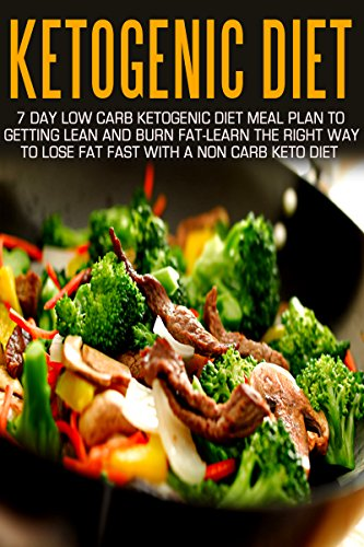 Ketogenic Diet: 7 Day Low Carb Ketogenic Diet Meal Plan To Getting Lean And Burn Fat-Learn The Right Way To Lose Fat Fast With A Non Carb Keto Diet (Ketogenic … Cookbook, Ketogenic Diet For Weight Loss)