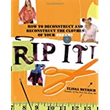 Rip It!: How to Deconstruct and Reconstruct the Clothes of Your Dreams ~ Elissa K. Meyrich