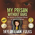 My Prison Without Bars: The Journey of a Damaged Woman to Someplace Normal | Taylor Evan Fulks
