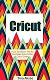 Cricut: How To Master The Art And Make Even Better Cricut Crafts (Cricut Machine, DIY, Cricut Tips, Cricut Books Book 1)