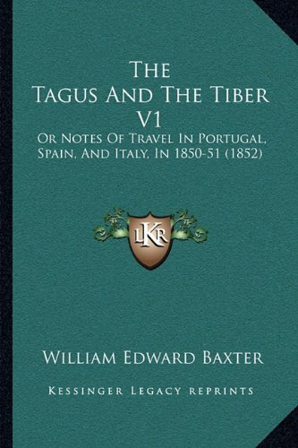 The Tagus and the Tiber V1: Or Notes of Travel in Portugal, Spain, and Italy, in 1850-51 (1852)