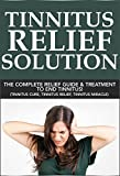 Tinnitus Relief Solution: The Complete Relief Guide and Treatment to End Tinnitus! (tinnitus miracle, tinnitus relief, tinnitus treatment)