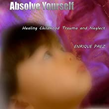 Absolve Yourself: Overcoming Childhood Trauma and Neglect Audiobook by Enrique Paez Narrated by Enrique Paez