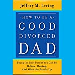 How to Be a Good Divorced Dad: Being the Best Parent You Can Be Before, During and After the Break-Up | Jeffery M. Leving