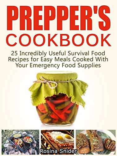 Prepper's Cookbook: 25 Incredibly Useful Survival Food Recipes for Easy Meals Cooked With Your Emergency Food Supplies (survival food, wise food storage, disaster preparedness) by Rosina Snider