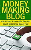Blog; Money Making Blog: How To Start A Successful Blog And Have It Making You Money Fast (Blog, Blogging, Online Income, Passive Income, Work From Home, Internet, Wealth)