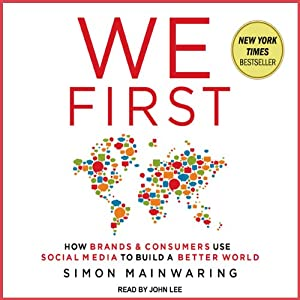 We First: How Brands and Consumers Use Social Media To Build a Better World | [Simon Mainwaring]