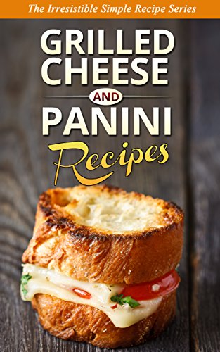 GRILLED CHEESE & PANINI RECIPES: The Classic Favorites Reinvented with a Gourmet and Delicious New Twist PDF
