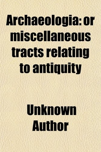 Archaeologia (Volume 8); Or Miscellaneous Tracts Relating to Antiquity
