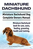 Miniature Dachshund. Miniature Dachshund Dog Complete Owners Manual. Miniature Dachshund book for care, costs, feeding, grooming, health and training.