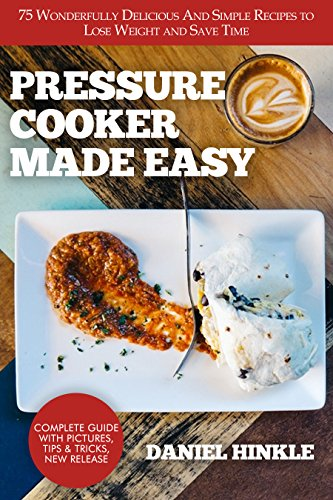Pressure Cooker Made Easy: 75 Wonderfully Delicious And Simple Recipes to Lose Weight and Save Time by Daniel Hinkle