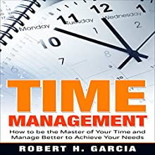 Time Management: How to be the Master of Your Time and Manage Better According to Your Needs Audiobook by Robert H. Garcia Narrated by John Bico