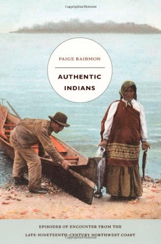 Authentic Indians: Episodes Of Encounter From The Late-Nineteenth-Century Northwest Coast (A John Hope Franklin Center Book)
